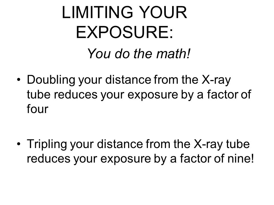 Doubling your distance from the X-ray tube reduces your exposure by a factor of four Tripling your distance from the X-ray tube reduces your exposure by a factor of nine.