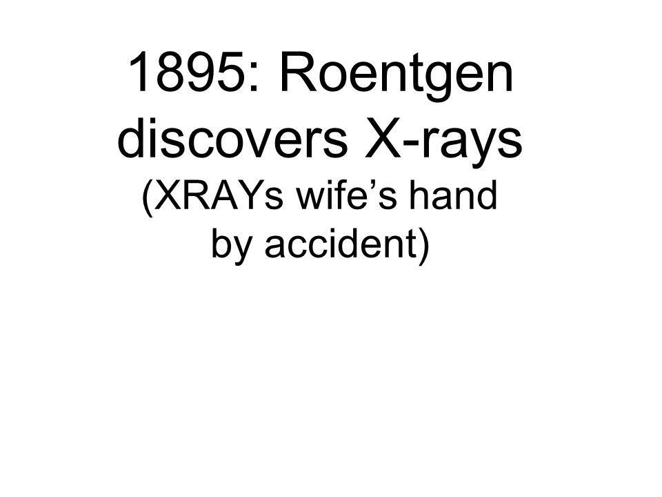 1895: Roentgen discovers X-rays (XRAYs wife's hand by accident)