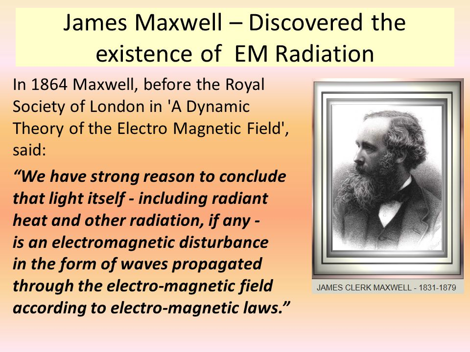 James Maxwell – Discovered the existence of EM Radiation In 1864 Maxwell, before the Royal Society of London in 'A Dynamic Theory of the Electro Magne