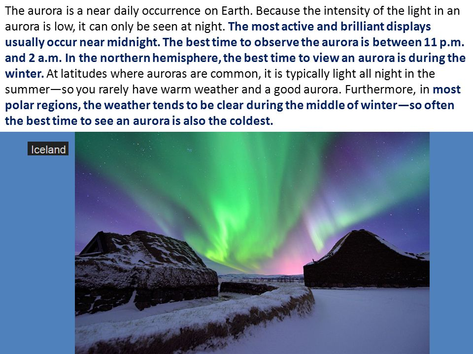 The aurora is a near daily occurrence on Earth. Because the intensity of the light in an aurora is low, it can only be seen at night. The most active