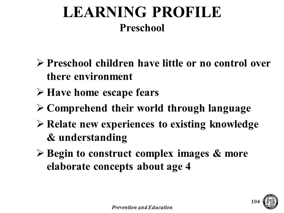 Prevention and Education 104  Preschool children have little or no control over there environment  Have home escape fears  Comprehend their world through language  Relate new experiences to existing knowledge & understanding  Begin to construct complex images & more elaborate concepts about age 4 LEARNING PROFILE Preschool