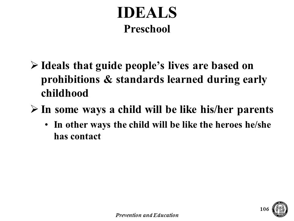 Prevention and Education 106 IDEALS Preschool  Ideals that guide people's lives are based on prohibitions & standards learned during early childhood  In some ways a child will be like his/her parents In other ways the child will be like the heroes he/she has contact