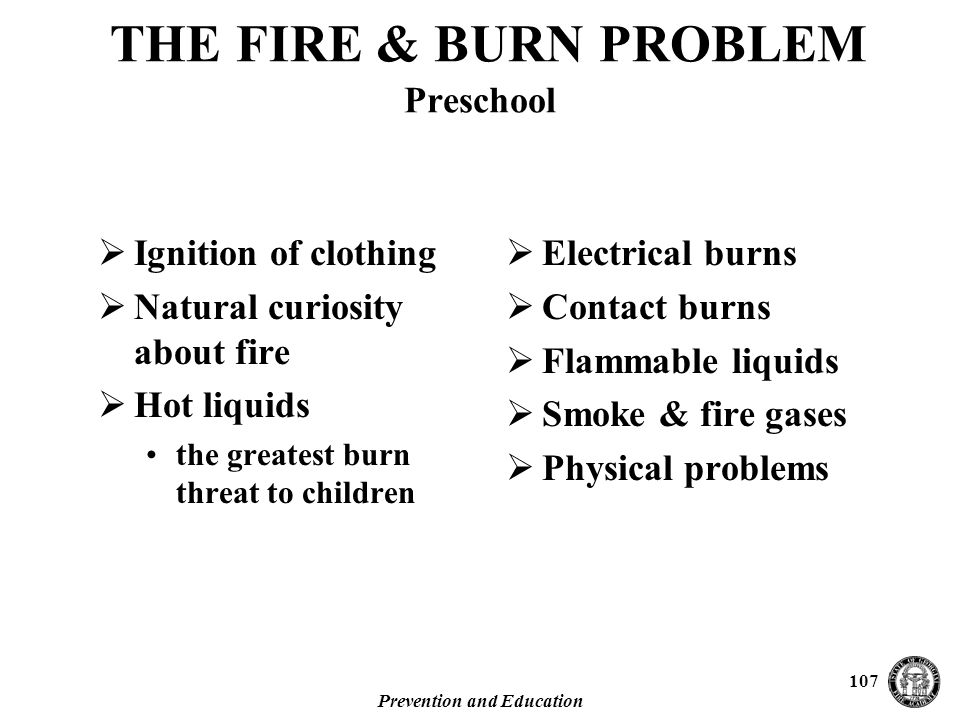 Prevention and Education 107 THE FIRE & BURN PROBLEM Preschool  Ignition of clothing  Natural curiosity about fire  Hot liquids the greatest burn threat to children  Electrical burns  Contact burns  Flammable liquids  Smoke & fire gases  Physical problems