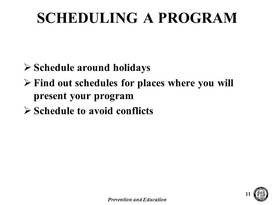 Prevention and Education 11 SCHEDULING A PROGRAM  Schedule around holidays  Find out schedules for places where you will present your program  Schedule to avoid conflicts