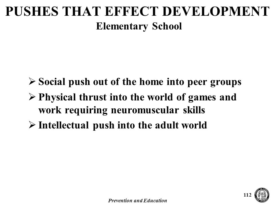 Prevention and Education 112 PUSHES THAT EFFECT DEVELOPMENT Elementary School  Social push out of the home into peer groups  Physical thrust into the world of games and work requiring neuromuscular skills  Intellectual push into the adult world