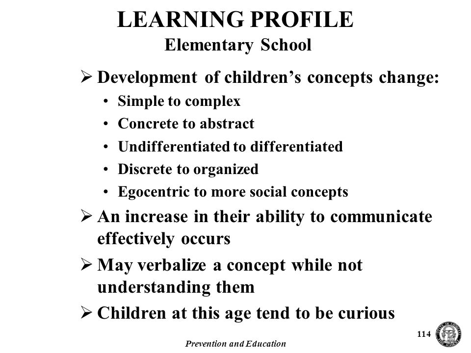 Prevention and Education 114 LEARNING PROFILE Elementary School  Development of children's concepts change: Simple to complex Concrete to abstract Undifferentiated to differentiated Discrete to organized Egocentric to more social concepts  An increase in their ability to communicate effectively occurs  May verbalize a concept while not understanding them  Children at this age tend to be curious