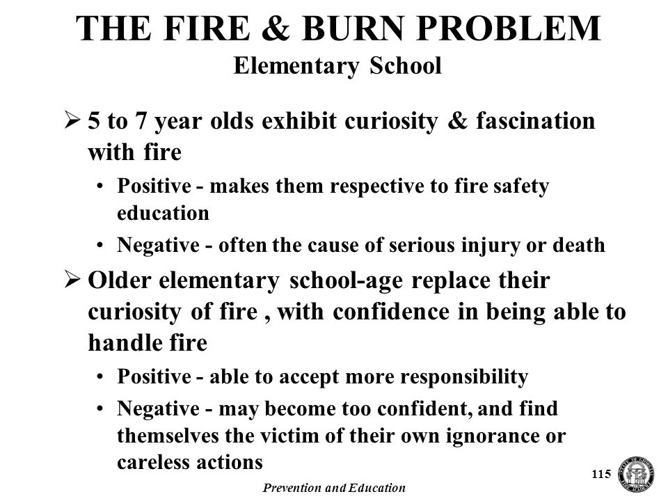Prevention and Education 115 THE FIRE & BURN PROBLEM Elementary School  5 to 7 year olds exhibit curiosity & fascination with fire Positive - makes them respective to fire safety education Negative - often the cause of serious injury or death  Older elementary school-age replace their curiosity of fire, with confidence in being able to handle fire Positive - able to accept more responsibility Negative - may become too confident, and find themselves the victim of their own ignorance or careless actions