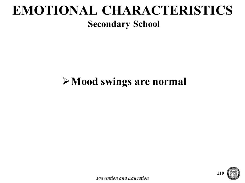 Prevention and Education 119 EMOTIONAL CHARACTERISTICS Secondary School  Mood swings are normal