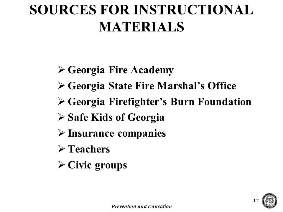 Prevention and Education 12 SOURCES FOR INSTRUCTIONAL MATERIALS  Georgia Fire Academy  Georgia State Fire Marshal's Office  Georgia Firefighter's Burn Foundation  Safe Kids of Georgia  Insurance companies  Teachers  Civic groups
