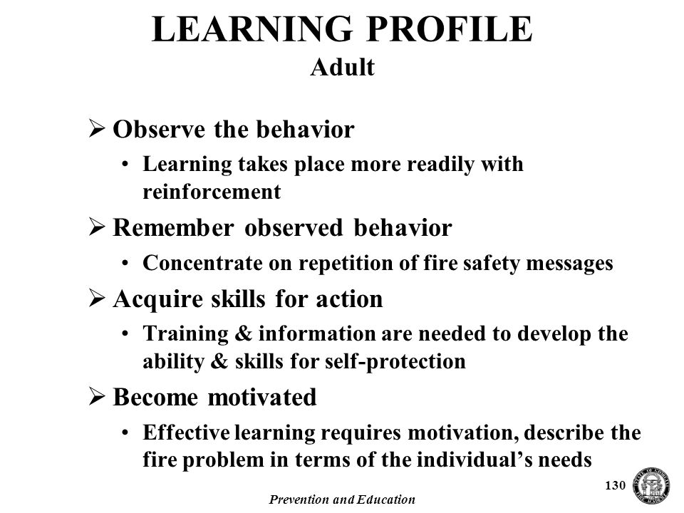 Prevention and Education 130 LEARNING PROFILE Adult  Observe the behavior Learning takes place more readily with reinforcement  Remember observed behavior Concentrate on repetition of fire safety messages  Acquire skills for action Training & information are needed to develop the ability & skills for self-protection  Become motivated Effective learning requires motivation, describe the fire problem in terms of the individual's needs