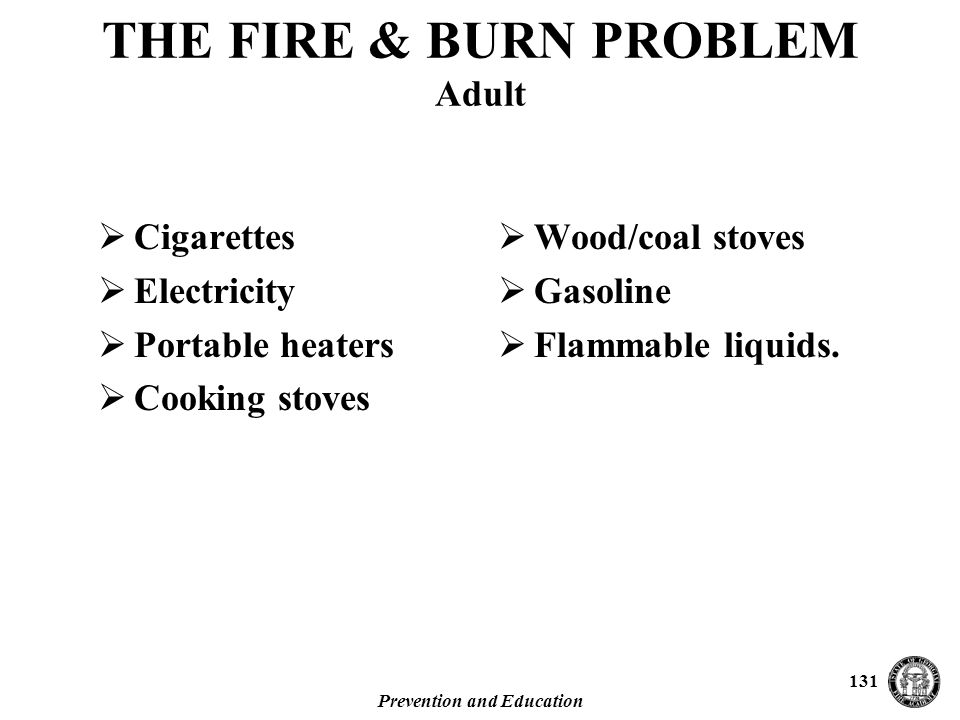 Prevention and Education 131 THE FIRE & BURN PROBLEM Adult  Cigarettes  Electricity  Portable heaters  Cooking stoves  Wood/coal stoves  Gasoline  Flammable liquids.