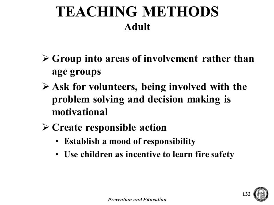 Prevention and Education 132 TEACHING METHODS Adult  Group into areas of involvement rather than age groups  Ask for volunteers, being involved with the problem solving and decision making is motivational  Create responsible action Establish a mood of responsibility Use children as incentive to learn fire safety