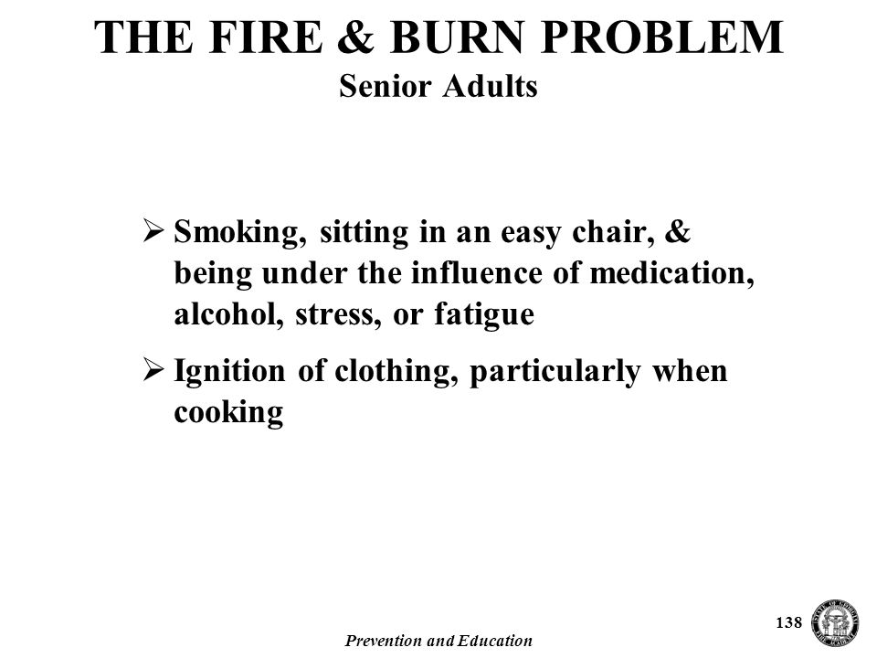 Prevention and Education 138 THE FIRE & BURN PROBLEM Senior Adults  Smoking, sitting in an easy chair, & being under the influence of medication, alcohol, stress, or fatigue  Ignition of clothing, particularly when cooking