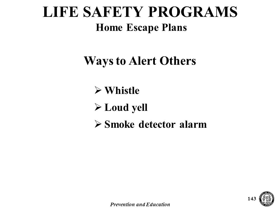 Prevention and Education 143  Whistle  Loud yell  Smoke detector alarm LIFE SAFETY PROGRAMS Home Escape Plans Ways to Alert Others