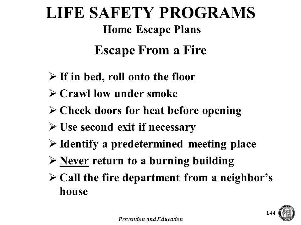 Prevention and Education 144  If in bed, roll onto the floor  Crawl low under smoke  Check doors for heat before opening  Use second exit if necessary  Identify a predetermined meeting place  Never return to a burning building  Call the fire department from a neighbor's house Escape From a Fire LIFE SAFETY PROGRAMS Home Escape Plans