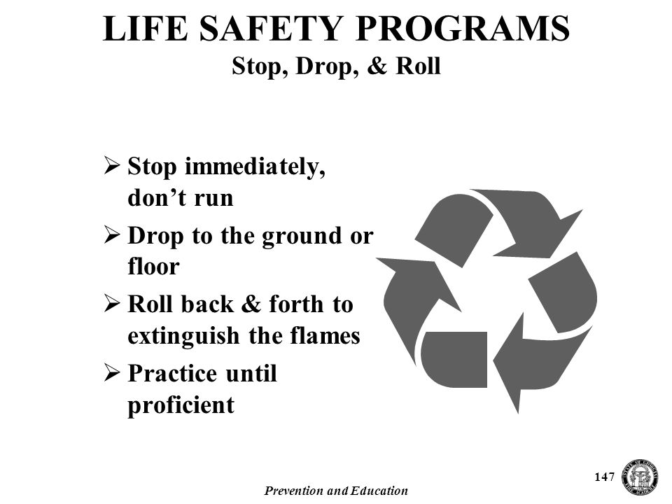 Prevention and Education 147  Stop immediately, don't run  Drop to the ground or floor  Roll back & forth to extinguish the flames  Practice until proficient LIFE SAFETY PROGRAMS Stop, Drop, & Roll