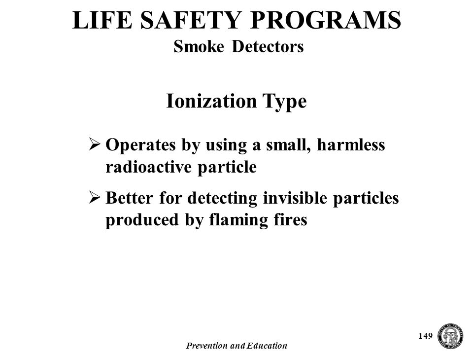 Prevention and Education 149  Operates by using a small, harmless radioactive particle  Better for detecting invisible particles produced by flaming fires LIFE SAFETY PROGRAMS Smoke Detectors Ionization Type