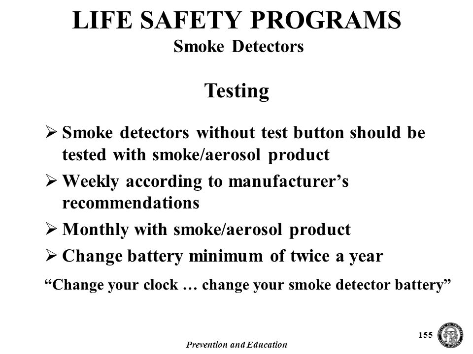 Prevention and Education 155  Smoke detectors without test button should be tested with smoke/aerosol product  Weekly according to manufacturer's recommendations  Monthly with smoke/aerosol product  Change battery minimum of twice a year Change your clock … change your smoke detector battery LIFE SAFETY PROGRAMS Smoke Detectors Testing