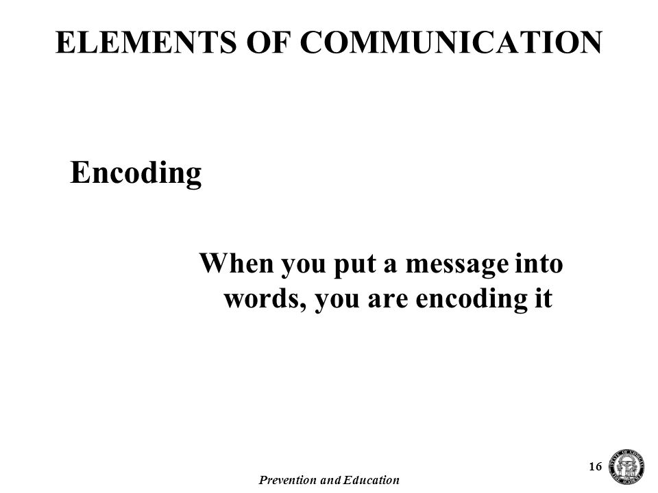 Prevention and Education 16 When you put a message into words, you are encoding it ELEMENTS OF COMMUNICATION Encoding