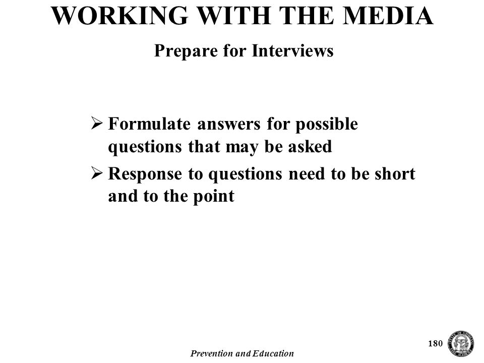 Prevention and Education 180  Formulate answers for possible questions that may be asked  Response to questions need to be short and to the point WORKING WITH THE MEDIA Prepare for Interviews