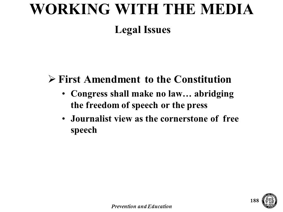 Prevention and Education 188  First Amendment to the Constitution Congress shall make no law… abridging the freedom of speech or the press Journalist view as the cornerstone of free speech WORKING WITH THE MEDIA Legal Issues