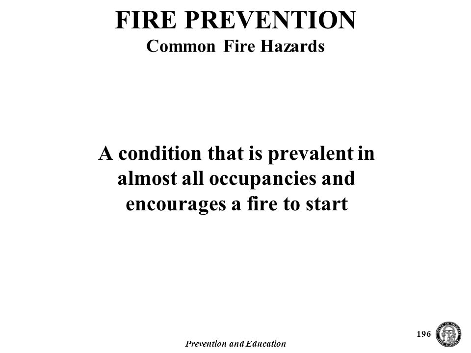 Prevention and Education 196 A condition that is prevalent in almost all occupancies and encourages a fire to start FIRE PREVENTION Common Fire Hazards