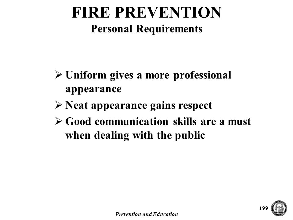 Prevention and Education 199  Uniform gives a more professional appearance  Neat appearance gains respect  Good communication skills are a must when dealing with the public FIRE PREVENTION Personal Requirements