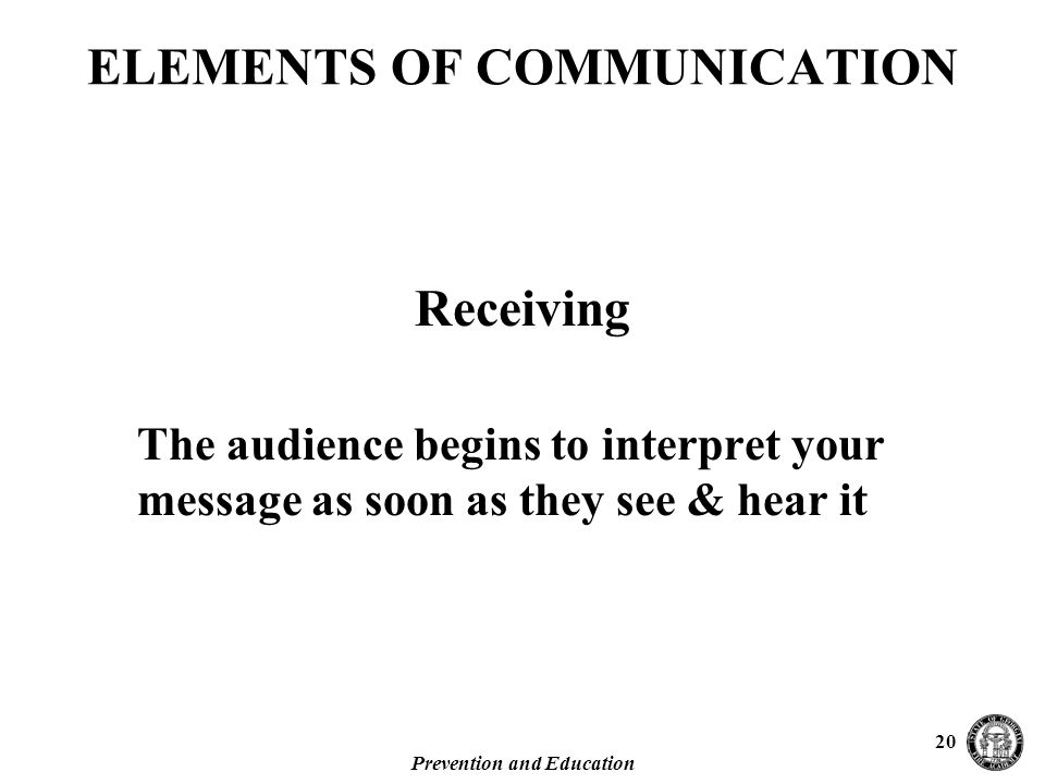 Prevention and Education 20 The audience begins to interpret your message as soon as they see & hear it ELEMENTS OF COMMUNICATION Receiving