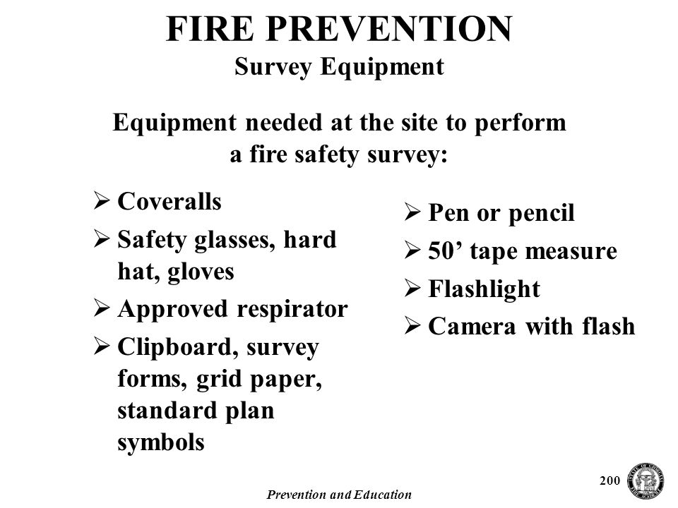 Prevention and Education 200  Coveralls  Safety glasses, hard hat, gloves  Approved respirator  Clipboard, survey forms, grid paper, standard plan symbols FIRE PREVENTION Survey Equipment  Pen or pencil  50' tape measure  Flashlight  Camera with flash Equipment needed at the site to perform a fire safety survey: