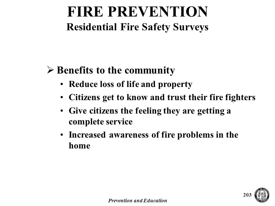 Prevention and Education 203  Benefits to the community Reduce loss of life and property Citizens get to know and trust their fire fighters Give citizens the feeling they are getting a complete service Increased awareness of fire problems in the home FIRE PREVENTION Residential Fire Safety Surveys
