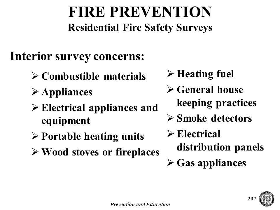 Prevention and Education 207 Interior survey concerns: FIRE PREVENTION Residential Fire Safety Surveys  Combustible materials  Appliances  Electrical appliances and equipment  Portable heating units  Wood stoves or fireplaces  Heating fuel  General house keeping practices  Smoke detectors  Electrical distribution panels  Gas appliances