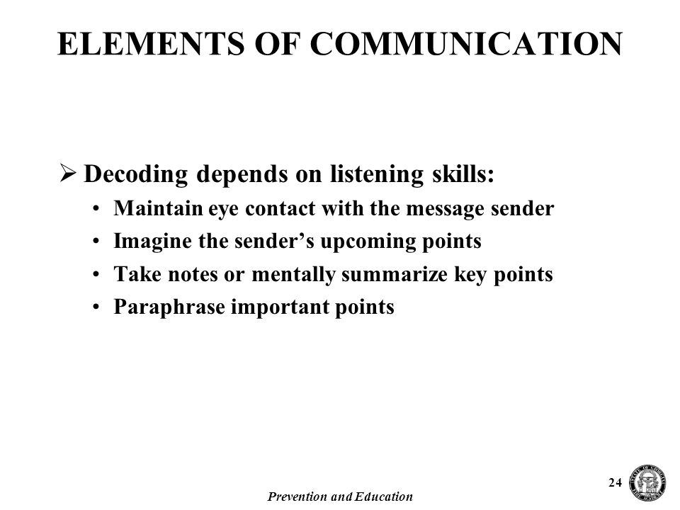 Prevention and Education 24  Decoding depends on listening skills: Maintain eye contact with the message sender Imagine the sender's upcoming points Take notes or mentally summarize key points Paraphrase important points ELEMENTS OF COMMUNICATION