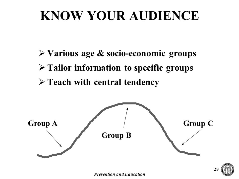Prevention and Education 29 KNOW YOUR AUDIENCE  Various age & socio-economic groups  Tailor information to specific groups  Teach with central tendency Group AGroup C Group B