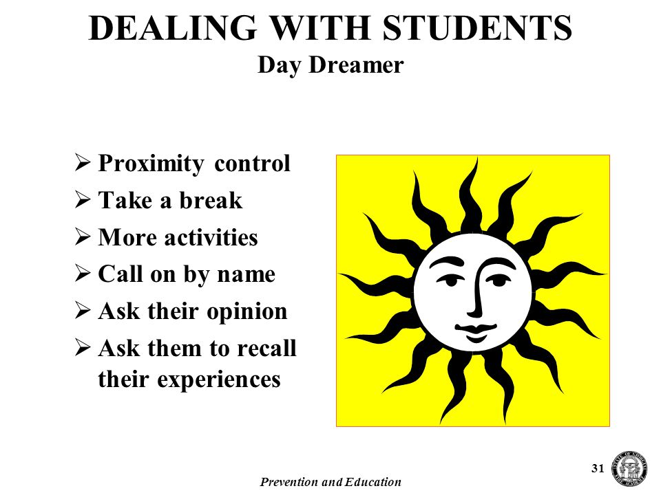 Prevention and Education 31 DEALING WITH STUDENTS Day Dreamer  Proximity control  Take a break  More activities  Call on by name  Ask their opinion  Ask them to recall their experiences