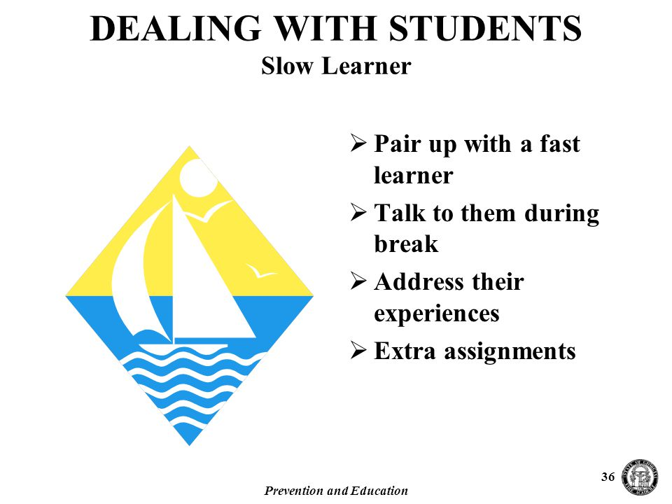 Prevention and Education 36  Pair up with a fast learner  Talk to them during break  Address their experiences  Extra assignments DEALING WITH STUDENTS Slow Learner