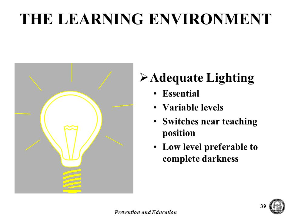 Prevention and Education 39  Adequate Lighting Essential Variable levels Switches near teaching position Low level preferable to complete darkness THE LEARNING ENVIRONMENT