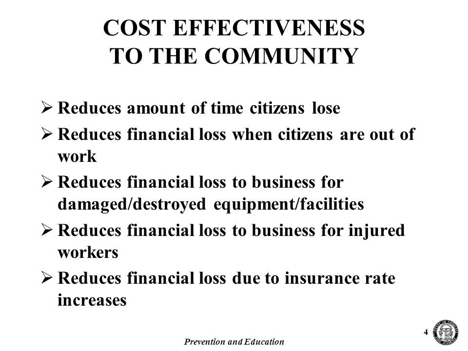 Prevention and Education 4 COST EFFECTIVENESS TO THE COMMUNITY  Reduces amount of time citizens lose  Reduces financial loss when citizens are out of work  Reduces financial loss to business for damaged/destroyed equipment/facilities  Reduces financial loss to business for injured workers  Reduces financial loss due to insurance rate increases