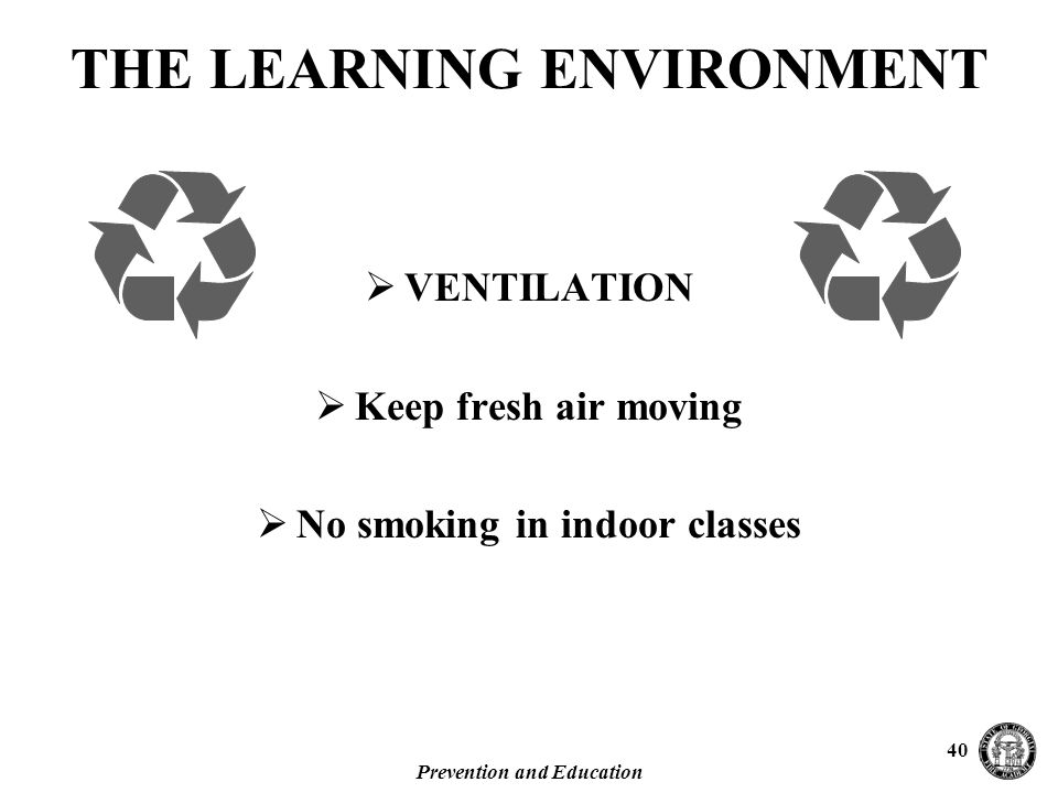 Prevention and Education 40  VENTILATION  Keep fresh air moving  No smoking in indoor classes THE LEARNING ENVIRONMENT