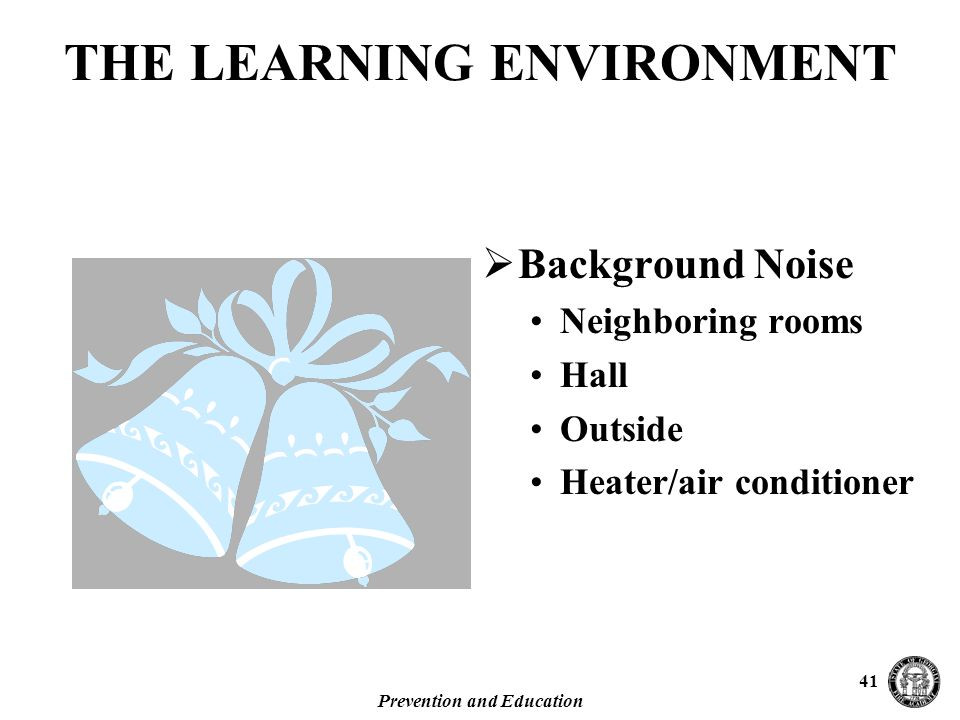 Prevention and Education 41  Background Noise Neighboring rooms Hall Outside Heater/air conditioner THE LEARNING ENVIRONMENT