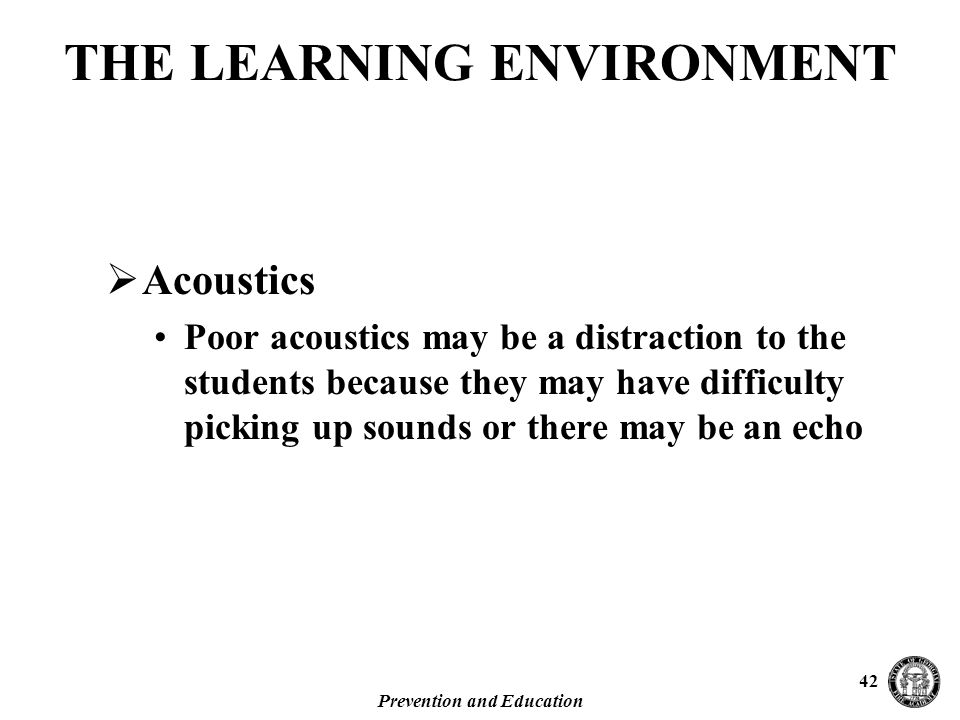 Prevention and Education 42  Acoustics Poor acoustics may be a distraction to the students because they may have difficulty picking up sounds or there may be an echo THE LEARNING ENVIRONMENT