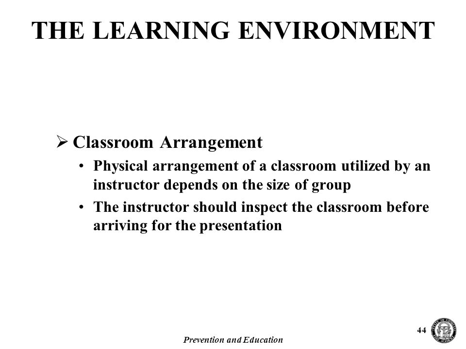 Prevention and Education 44  Classroom Arrangement Physical arrangement of a classroom utilized by an instructor depends on the size of group The instructor should inspect the classroom before arriving for the presentation THE LEARNING ENVIRONMENT