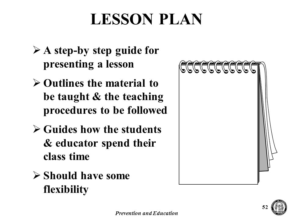 Prevention and Education 52 LESSON PLAN  A step-by step guide for presenting a lesson  Outlines the material to be taught & the teaching procedures to be followed  Guides how the students & educator spend their class time  Should have some flexibility