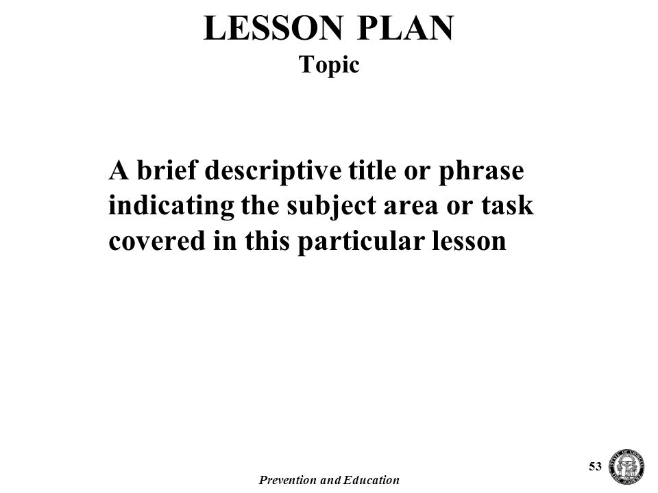 Prevention and Education 53 A brief descriptive title or phrase indicating the subject area or task covered in this particular lesson LESSON PLAN Topic
