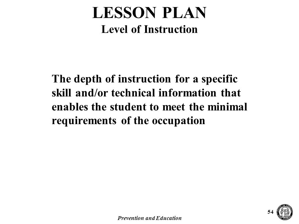 Prevention and Education 54 The depth of instruction for a specific skill and/or technical information that enables the student to meet the minimal requirements of the occupation LESSON PLAN Level of Instruction