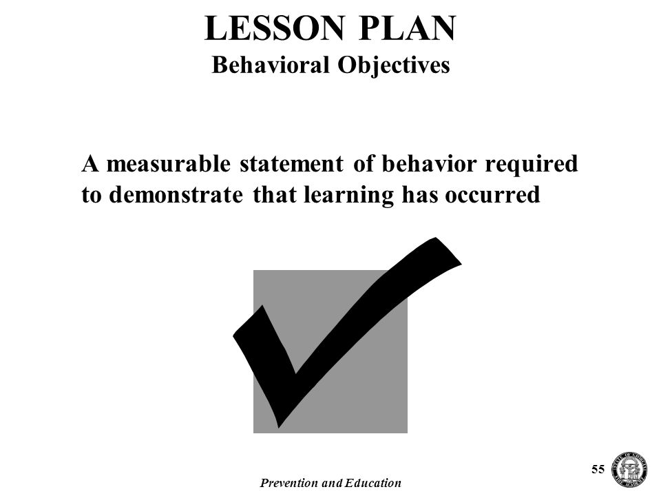 Prevention and Education 55 A measurable statement of behavior required to demonstrate that learning has occurred LESSON PLAN Behavioral Objectives