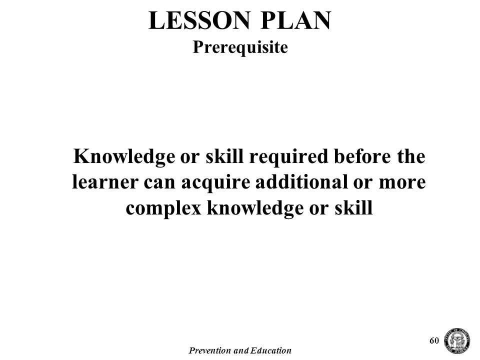 Prevention and Education 60 Knowledge or skill required before the learner can acquire additional or more complex knowledge or skill LESSON PLAN Prerequisite