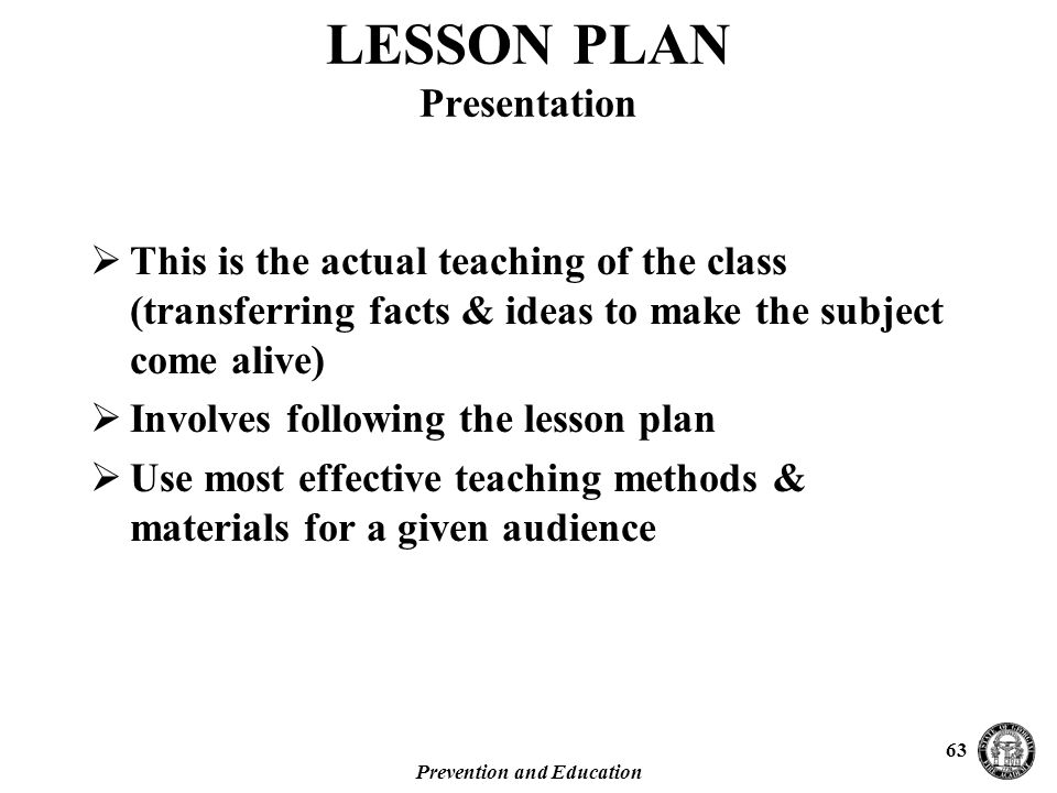 Prevention and Education 63  This is the actual teaching of the class (transferring facts & ideas to make the subject come alive)  Involves following the lesson plan  Use most effective teaching methods & materials for a given audience LESSON PLAN Presentation