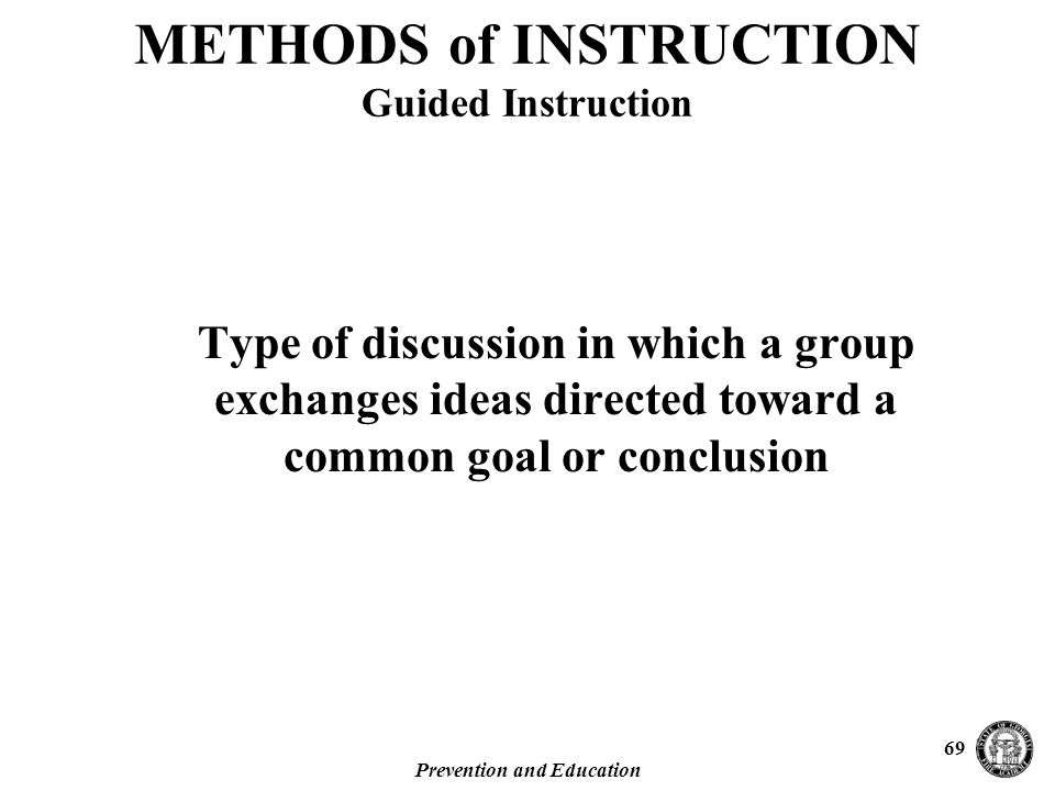Prevention and Education 69 Type of discussion in which a group exchanges ideas directed toward a common goal or conclusion METHODS of INSTRUCTION Guided Instruction