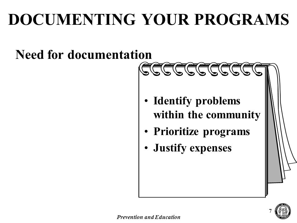 Prevention and Education 7 DOCUMENTING YOUR PROGRAMS Need for documentation Identify problems within the community Prioritize programs Justify expenses