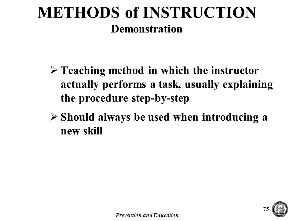 Prevention and Education 75  Teaching method in which the instructor actually performs a task, usually explaining the procedure step-by-step  Should always be used when introducing a new skill METHODS of INSTRUCTION Demonstration